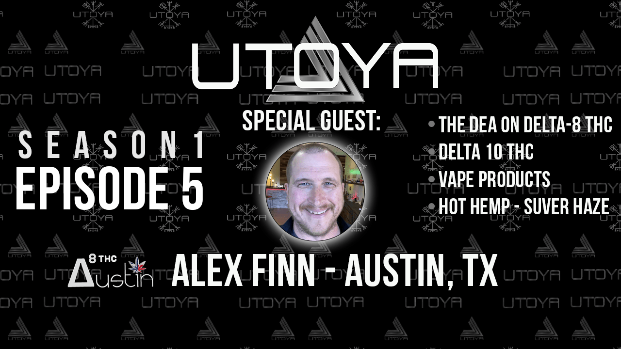 Utoya Live Episode 5: Delta-8 and the DEA, Delta 10, Vapes, and Special Guest Alex Finn with Delta 8 THC Austin